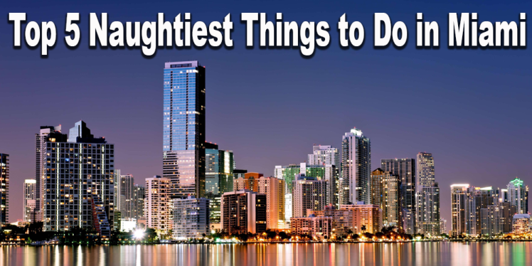 Naughtiest things to do in miami, llv blogs, swingers blogs, lifestyle blogs